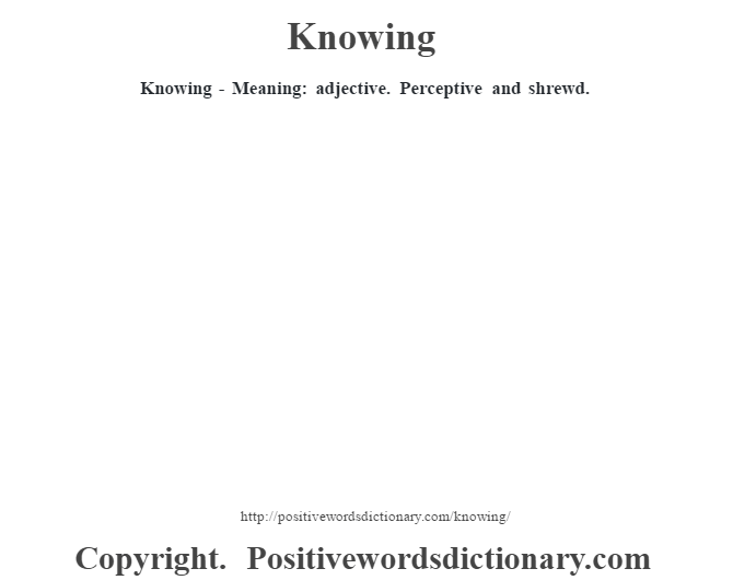 Knowing - Meaning: adjective. Perceptive and shrewd.