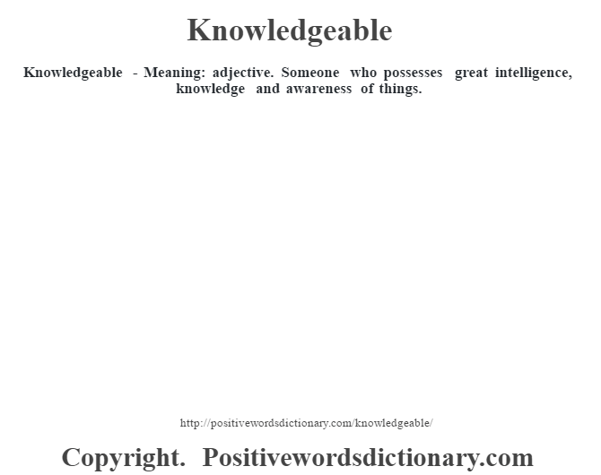 Knowledgeable - Meaning: adjective. Someone who possesses great intelligence, knowledge and awareness of things.