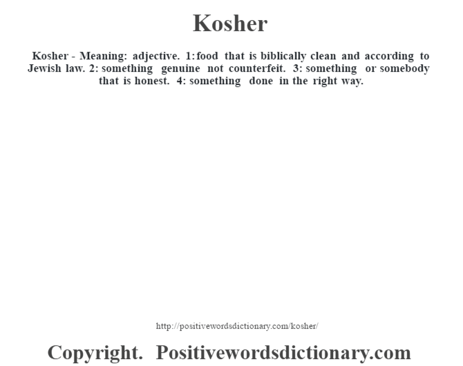 Kosher - Meaning: adjective. 1: food that is biblically clean and according to Jewish law. 2: something genuine not counterfeit. 3: something  or somebody that is honest.  4: something done in the right way.