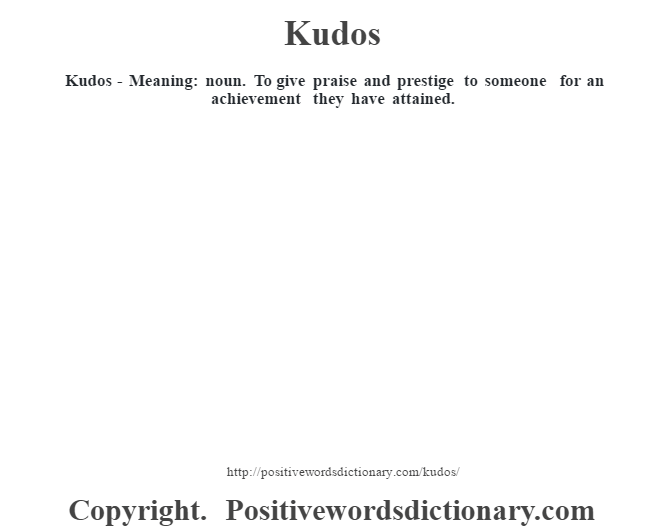 Kudos - Meaning: noun. To give praise and prestige to someone for an achievement they have attained.