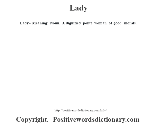 Lady - Meaning: Noun. A dignified polite woman of good morals.