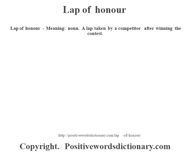 Lap of honour - Meaning: noun. A lap taken by a competitor after winning the contest.