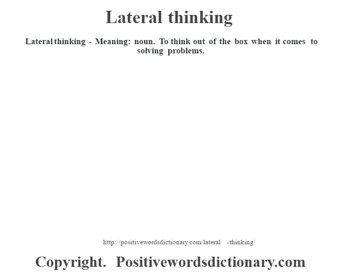 Lateral thinking - Meaning: noun. To think out of the box when it comes to solving problems.