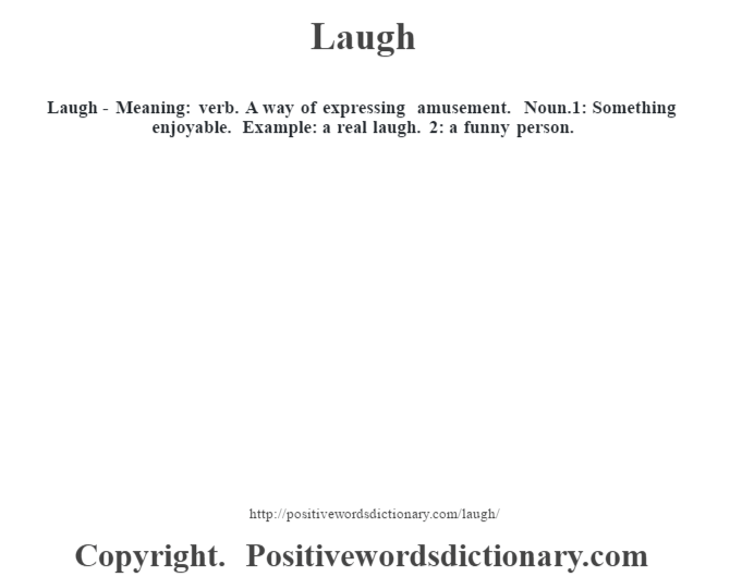 Laugh - Meaning: verb. A way of expressing amusement. Noun.1: Something enjoyable. Example: a real laugh. 2: a funny person.