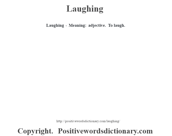 Laughing - Meaning: adjective. To laugh.