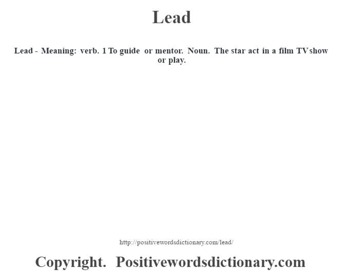 Lead - Meaning: verb. 1 To guide or mentor. Noun. The star act in a film TV show or play.