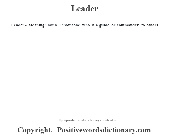 Leader - Meaning: noun. 1:Someone who is a guide or commander to others