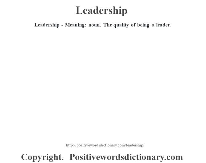 Leadership - Meaning: noun. The quality of being a leader.