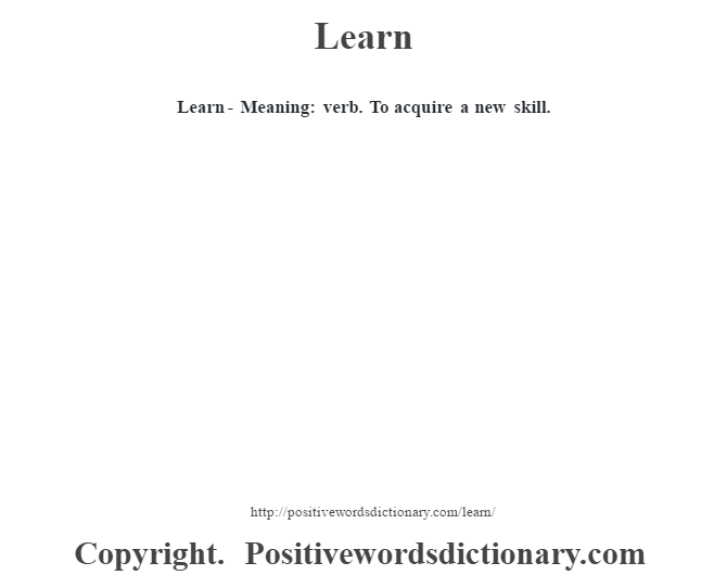 Learn - Meaning: verb. To acquire a new skill.