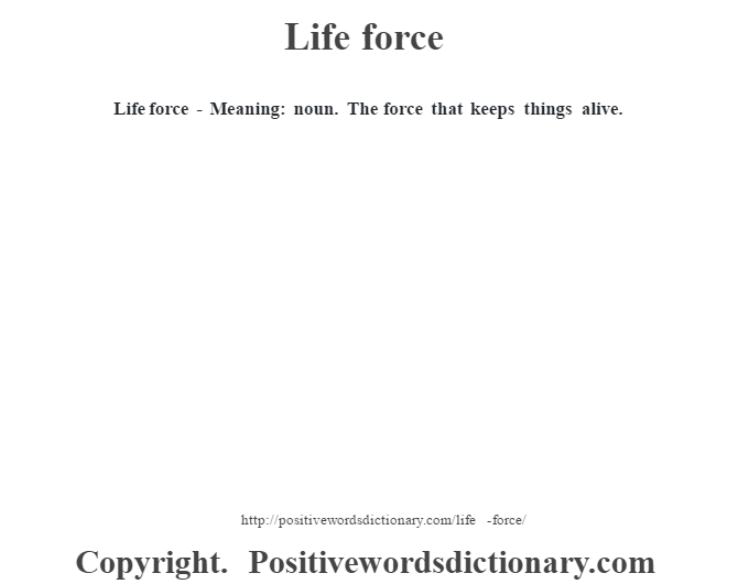Life force - Meaning: noun. The force that keeps things alive.