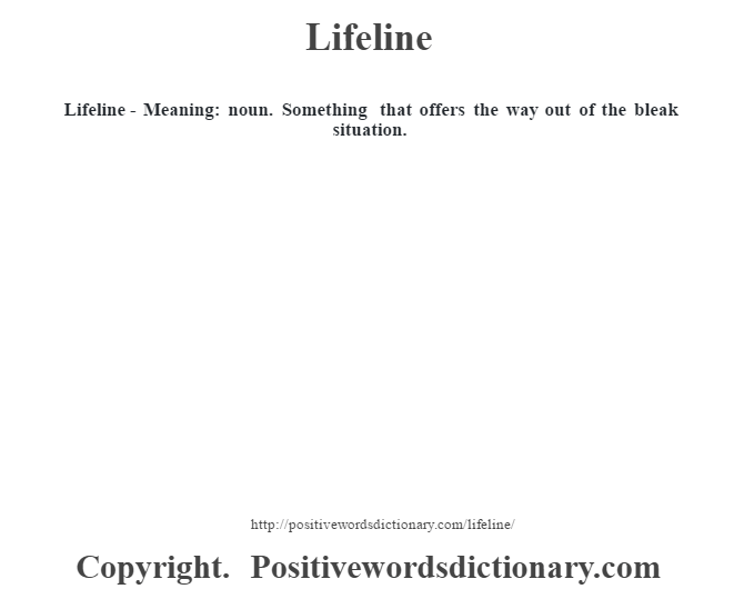 Lifeline - Meaning: noun. Something that offers the way out of the bleak situation.