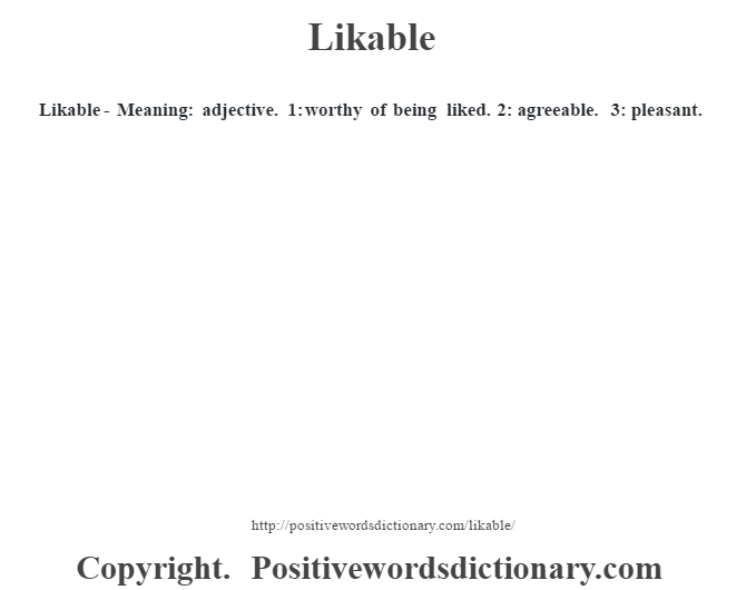 Likable - Meaning: adjective. 1: worthy of being liked. 2: agreeable. 3: pleasant.