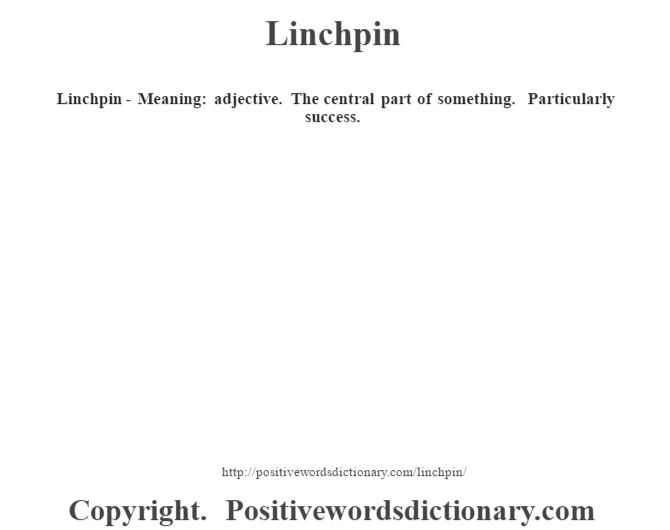 Linchpin - Meaning: adjective. The central part of something. Particularly success.