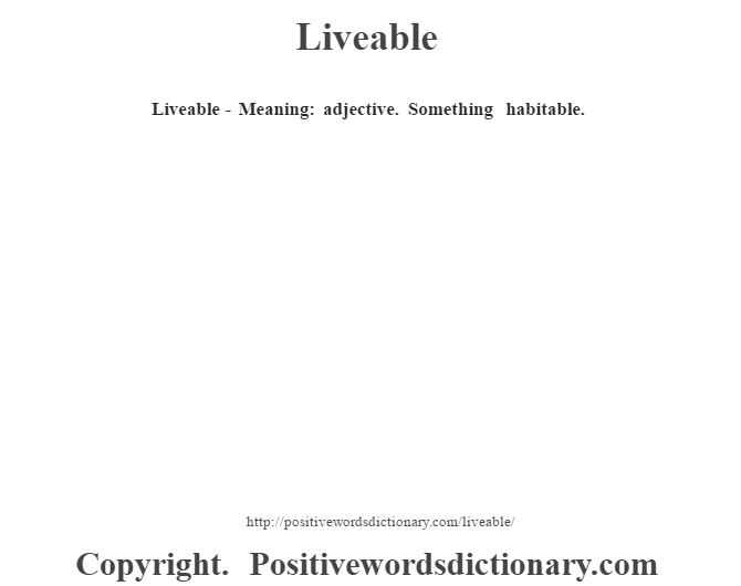 Liveable - Meaning: adjective. Something habitable.
