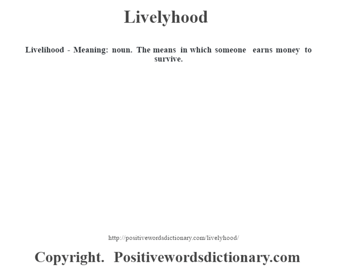 Livelihood - Meaning: noun. The means in which someone earns money to survive.