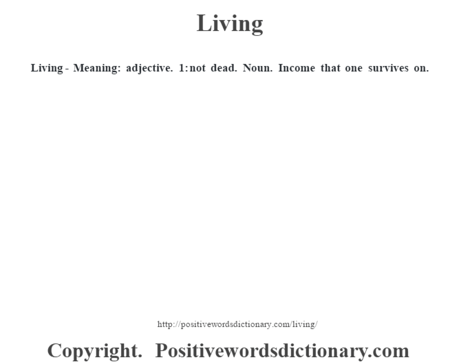 Living - Meaning: adjective. 1: not dead. Noun. Income that one survives on.