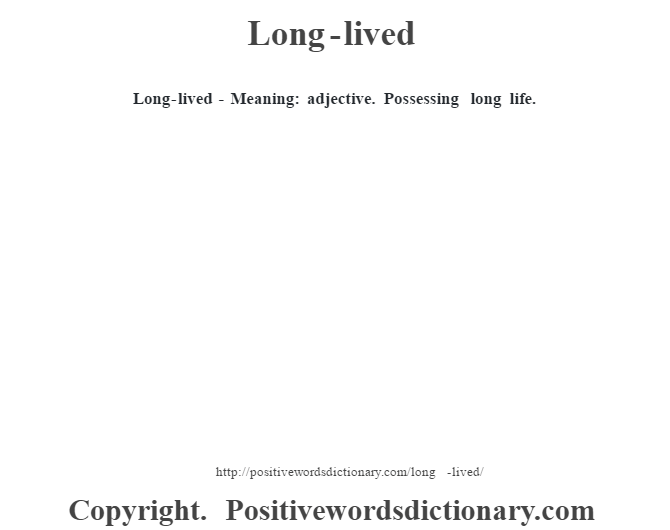 Long-lived - Meaning: adjective. Possessing long life.