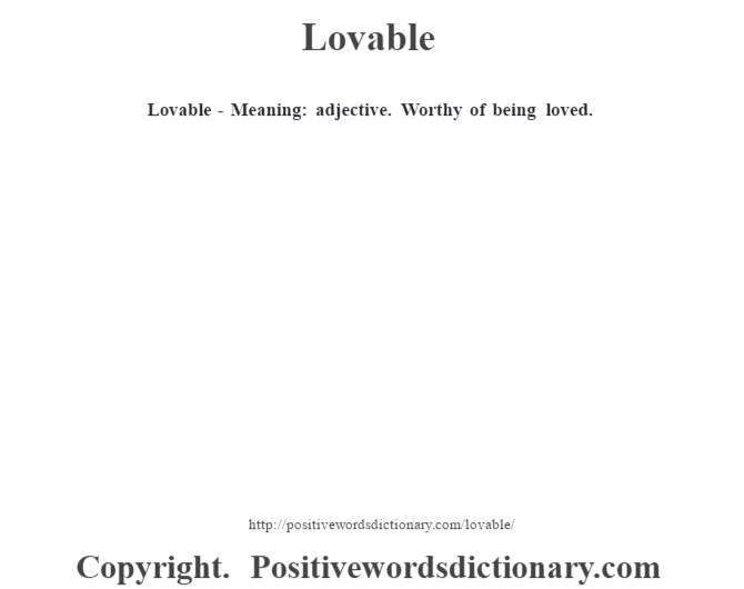 Lovable - Meaning: adjective. Worthy of being loved.