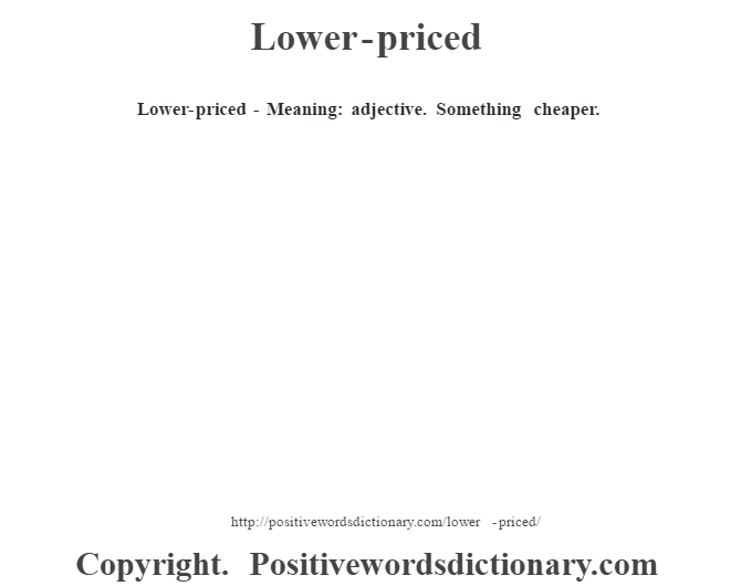 Lower-priced - Meaning: adjective. Something cheaper.