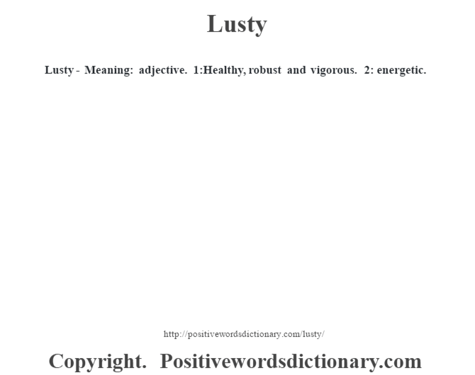 Lusty - Meaning: adjective. 1:Healthy, robust and vigorous. 2: energetic.