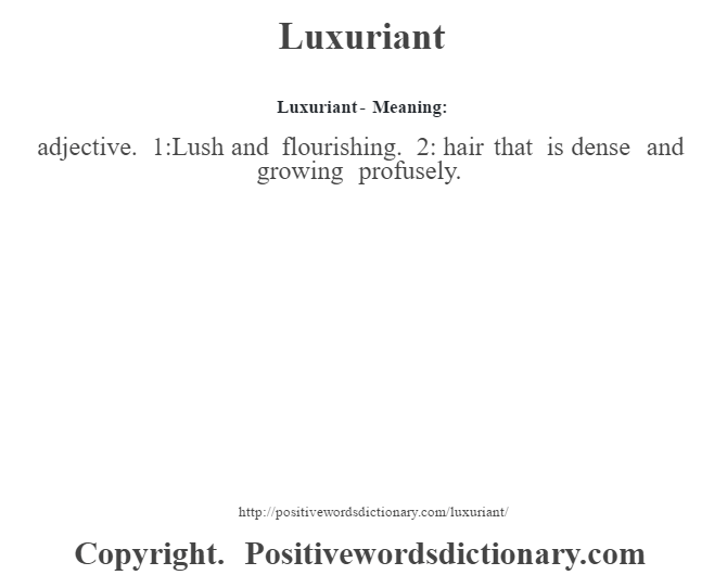 Luxuriant - Meaning: adjective. 1:Lush and flourishing. 2: hair that is dense and growing profusely.