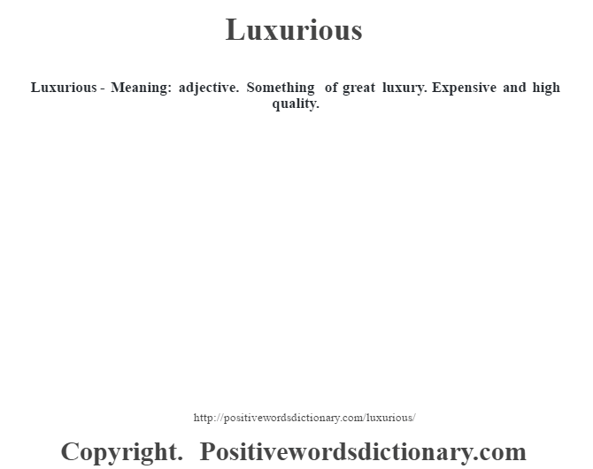 Luxurious - Meaning: adjective. Something of great luxury.  Expensive and high quality.