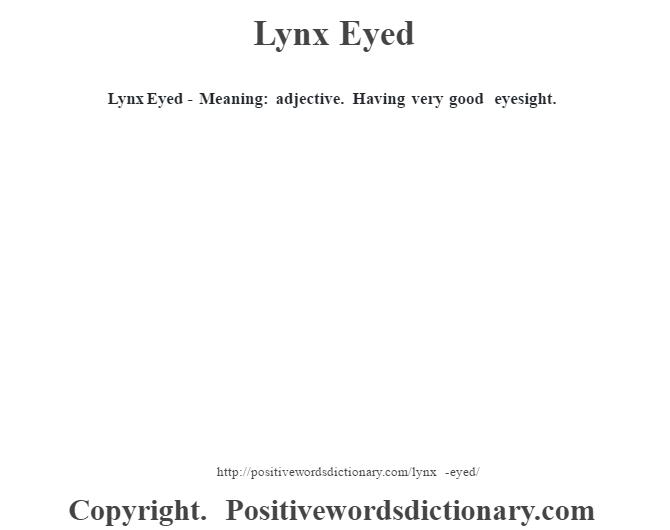 Lynx Eyed - Meaning: adjective. Having very good eyesight.