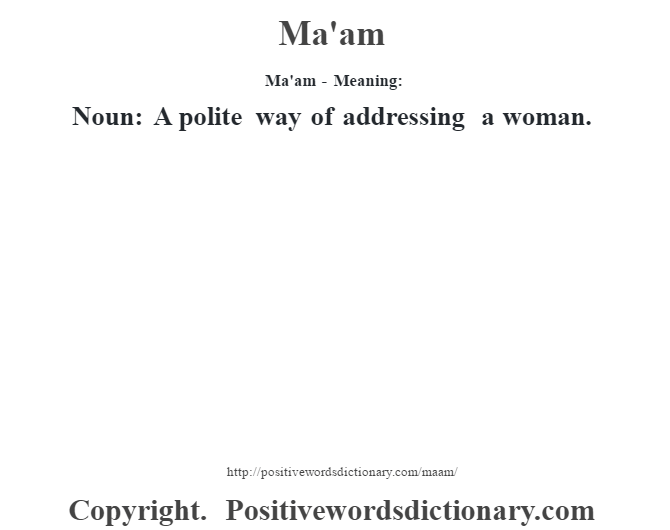 Ma'am - Meaning:   Noun: A polite way of addressing a woman.