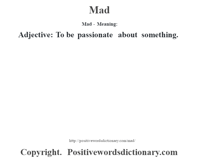 Mad - Meaning:   Adjective: To be passionate about something.