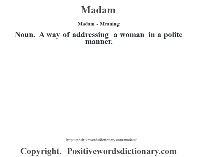 Madam - Meaning:   Noun. A way of addressing a woman in a polite manner.
