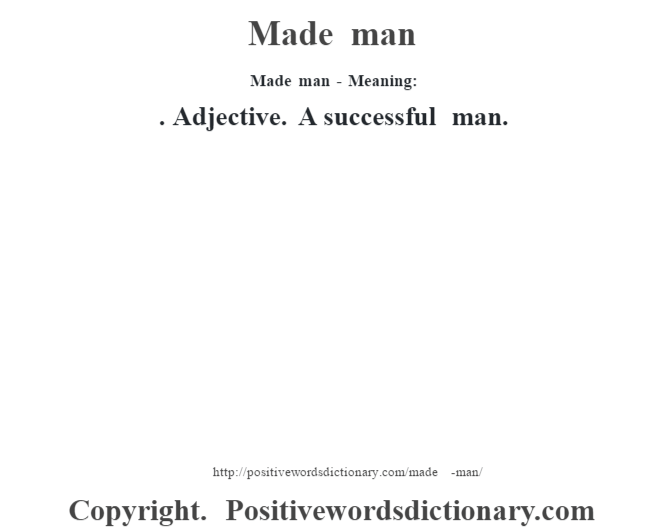 Made man - Meaning:  . Adjective. A successful man.