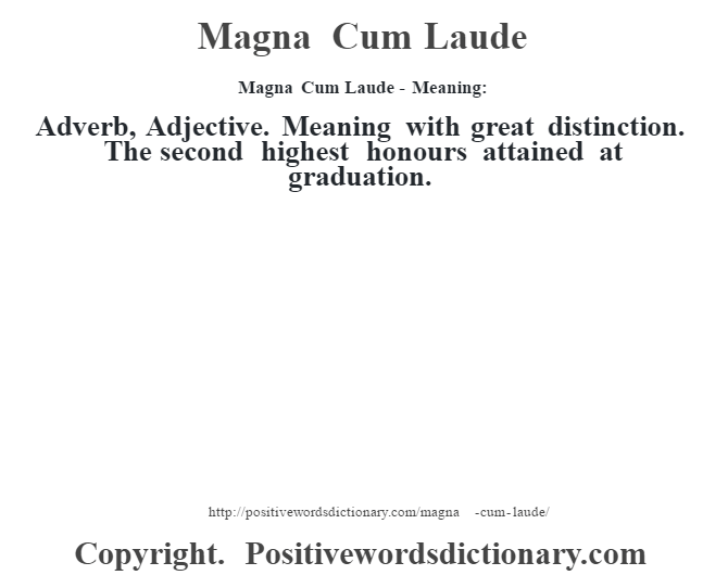 Magna Cum Laude - Meaning:   Adverb, Adjective. Meaning with great distinction. The second highest honours attained at graduation.