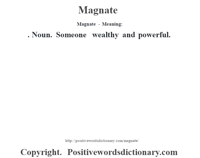 Magnate - Meaning:  . Noun. Someone wealthy and powerful.