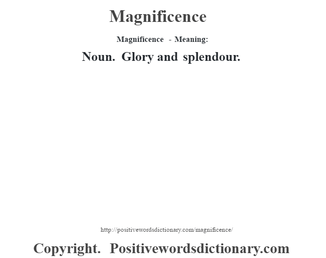 Magnificence - Meaning:   Noun. Glory and splendour.