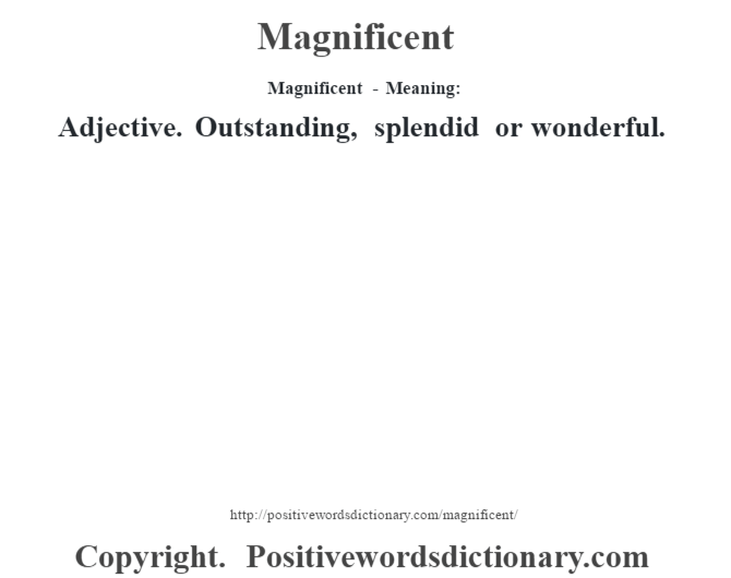 Magnificent - Meaning:   Adjective. Outstanding, splendid or wonderful.