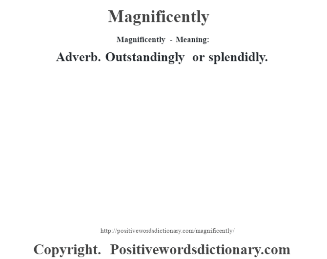 Magnificently - Meaning:   Adverb. Outstandingly or splendidly.