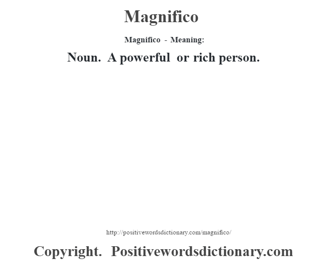 Magnifico - Meaning:   Noun. A powerful  or rich person.