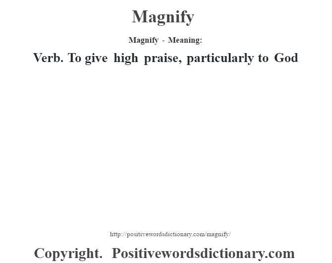 Magnify - Meaning:   Verb. To give high praise, particularly to God