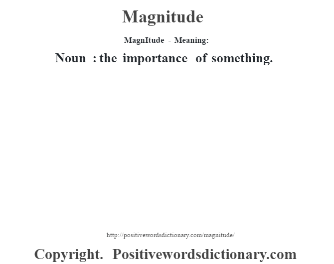 MagnItude - Meaning:   Noun : the importance of something.
