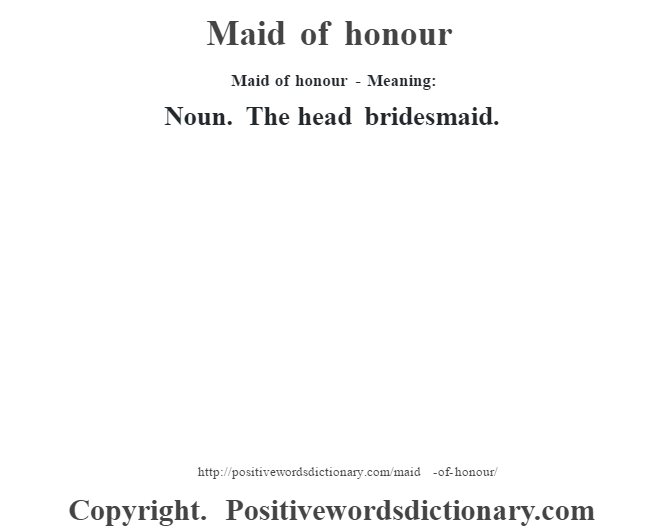 Maid of honour - Meaning:   Noun. The head bridesmaid.
