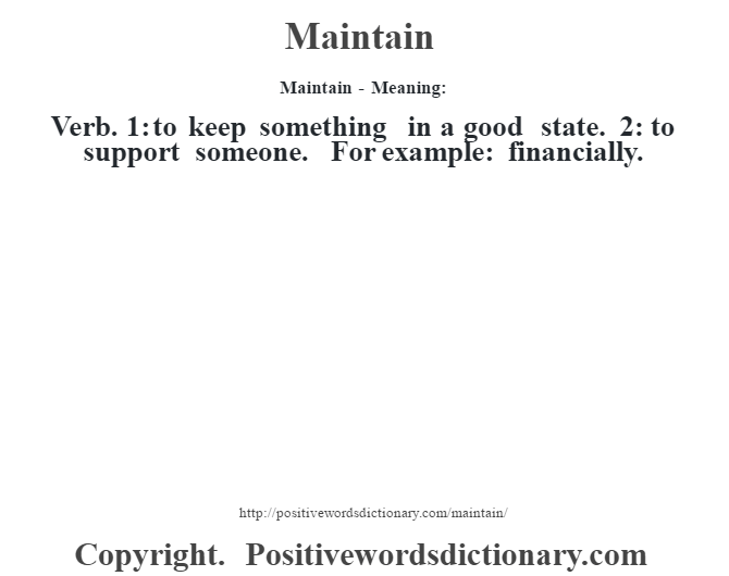Maintain - Meaning:   Verb. 1: to keep something in a good state. 2: to support someone. For example: financially.