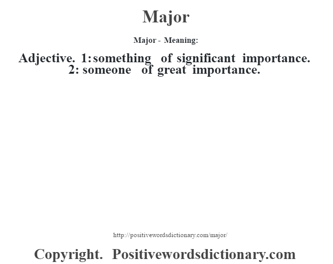 Major - Meaning:   Adjective. 1: something of significant importance. 2: someone of great importance.