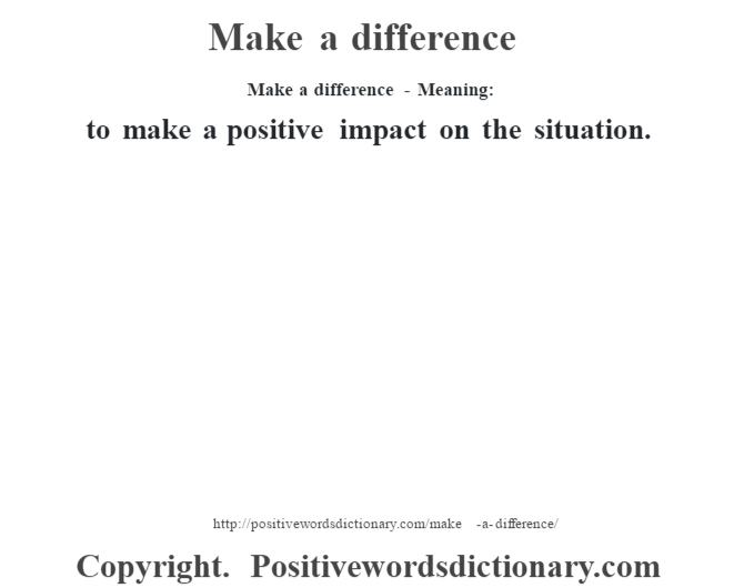 Make a difference - Meaning:   to make a positive impact on the situation.