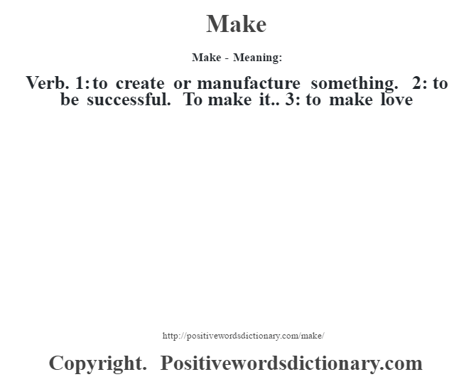 Make - Meaning:   Verb. 1: to create or manufacture something. 2: to be successful. To make it.. 3: to make love