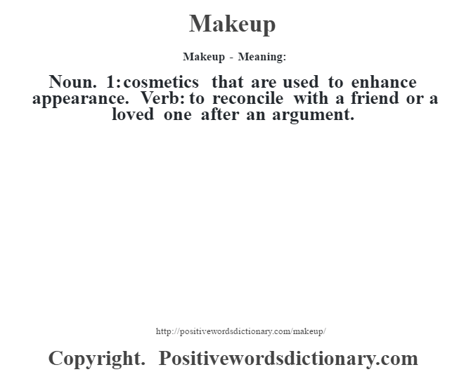 Makeup - Meaning:   Noun. 1: cosmetics that are used to enhance appearance. Verb: to reconcile with a friend or a loved one after an argument.