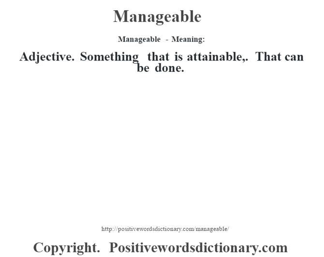 Manageable - Meaning:   Adjective. Something that is attainable,. That can be done.