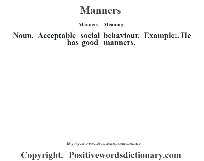 Manners - Meaning:   Noun. Acceptable social behaviour. Example:. He has good manners.