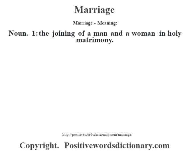 Marriage - Meaning:   Noun. 1: the joining of a man and a woman in holy matrimony.
