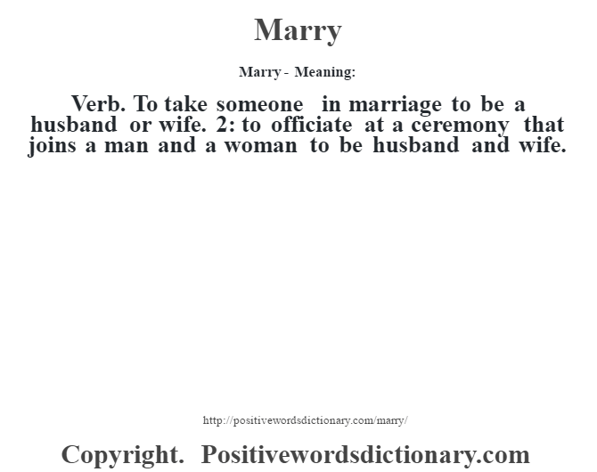 Marry - Meaning:   Verb. To take someone in marriage to be a husband or wife. 2: to officiate at a ceremony that joins a man and a woman to be husband and wife.