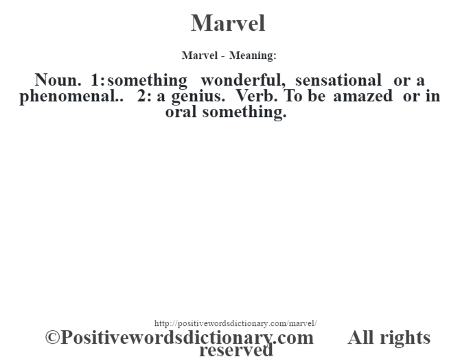 Marvel - Meaning:   Noun. 1: something wonderful, sensational or a phenomenal.. 2: a genius. Verb. To be amazed or in oral something.
